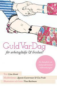 GuldVarDag för arbetsglädje och livslust! : en handbok om kulturaktivteter i äldreomsorgen av Lisa Arenö, Agneta Gusterman och Cia Frode