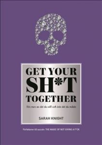 Get your sh*t together : hur du slutar oroa dig över vad du borde göra så du kan avsluta det du måste få gjort och ägna dig åt det du vill göra