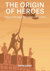 The Origin of Heroes : A Story of Struggle, Patriotism and Sacrifice