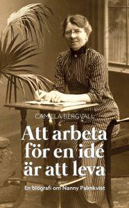 Att arbeta för en idé är att leva : en biografi över Nanny Palmkvist