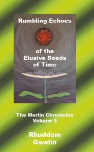 Rumbling Echoes of the Elusive Seeds of Time - The Merlin Chronicles Volume 5
