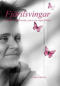 Fjärilsvingar - Missbruk, medberoende, cancer och vägen tillbaka av Yvonne Carlsson