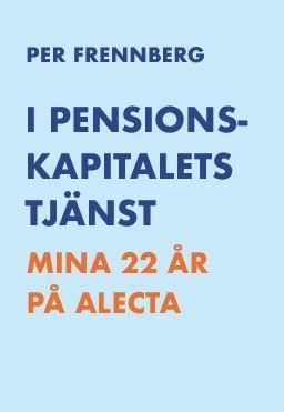 I pensionskapitalets tjänst - Mina 22 år på Alecta av Per Frennberg